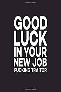 Good Luck In Your New Job Fucking Traitor: Great Gift Idea With Funny Saying On Cover, For Coworkers (100 Pages, Lined Blank 6