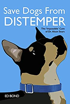 SAVE DOGS FROM DISTEMPER: The 'Impossible' Cure of Dr. Alson Sears by [Ed Bond]
