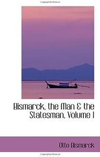 Bismarck, the Man & the Statesman, Volume I