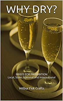 WHY DRY? : BRIEFS FOR PROHIBITION Local, State, National and International by [Wilbur Fisk Crafts]