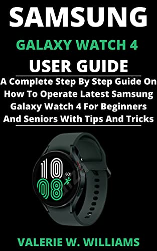 SAMSUNG GALAXY WATCH 4 USER GUIDE: A Complete Step By Step Guide On How To Operate Latest Samsung Galaxy Watch 4 For Beginners And Seniors With Tips And Tricks (English Edition)
