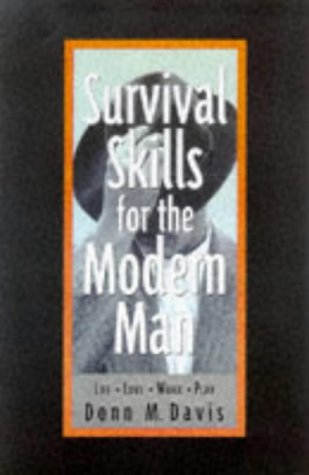 Survival Skills for the Modern Man: Life, Love, Work, Play