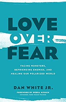 Love over Fear: Facing Monsters, Befriending Enemies, and Healing Our Polarized World by [Dan White Jr., Debra Hirsch]