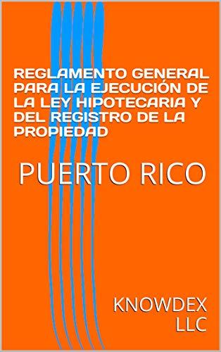 REGLAMENTO GENERAL PARA LA EJECUCIÓN DE LA LEY HIPOTECARIA Y DEL REGISTRO DE LA PROPIEDAD: PUERTO RICO