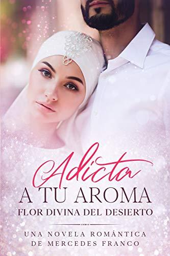 Adicta A Tu Aroma. Flor Divina del Desierto.: La Colección Completa de Libros de Novelas Románticas en Español (Libros 1-6)
