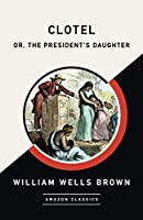 Clotel; or, The President's Daughter (AmazonClassics Edition)