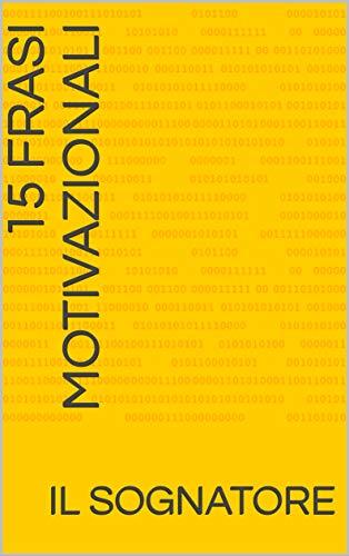 15 Frasi Motivazionali (Messaggi Motivazionali. Come aumentare la propria autostima. Vol. 1)
