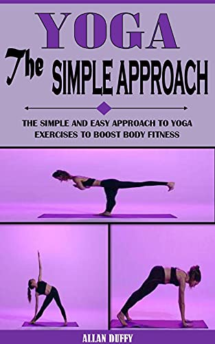 YOGA THE SIMPLE APPROACH: The Simple And Easy Approach To Yoga Exercises To Boost Body Fitness (English Edition)
