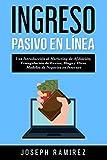 Ingresos Pasivos En Línea: Una Introducción al Marketing de Afiliación, Triangulación de Envíos, Blogs y Otros Modelos de Negocios en Internet
