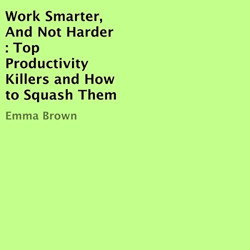Page de couverture de Work Smarter, and Not Harder: Top Productivity Killers and How to Squash Them