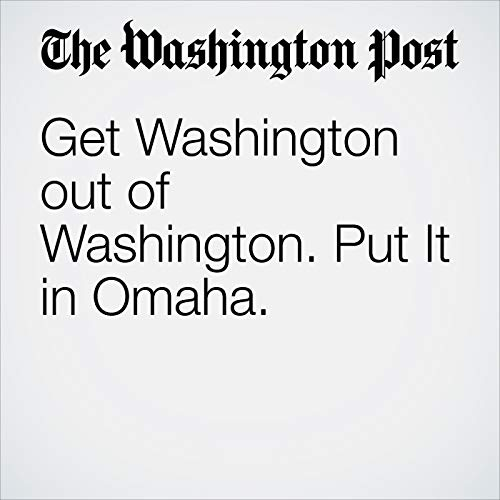 Get Washington out of Washington. Put It in Omaha. audiobook cover art