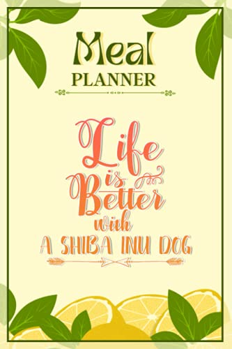 Weekly Meal Planner Notebook - Life Is Better With A Shiba Inu Dog: Track And Plan Your Meals Weekly (52 Week Food Planner / Diary / Log / Journal / Calendar): Meal Prep And Planning Grocery List