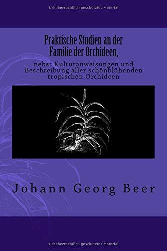 Praktische Studien an der Familie der Orchideen: nebst Kulturanweisungen und Beschreibung aller schönblühenden tropischen Orchideen