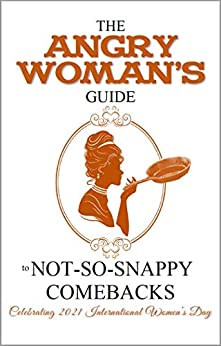The Angry Woman's Guide to not-so-snappy comebacks: Celebrating 2021 International Women's Day (Angry Woman's Guide Series Book 1) by [Raven Genevieve, Coco LaBoum, P. Stormcrow, Sara R. Cleveland, Riverr Ravenswood, V. Alex O'Connell Collins, AnnaMarie Gardner]