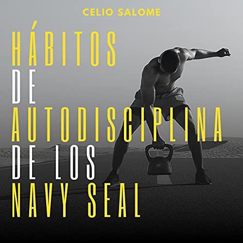 Hábitos de autodisciplina de los Navy Seal [Navy Seal Habits of Self-Discipline] Audiobook By Celio Salome cover art