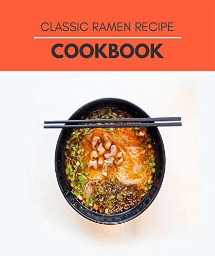 Classic Ramen Recipe Cookbook: Easy Classic Recipes Japanese and Savory Pastry Ideas (English Edition)