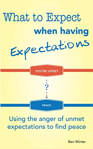 Book: What to Expect When Having Expectations - Using the Anger of Unmet Expectations to Find Peace by Ben Winter