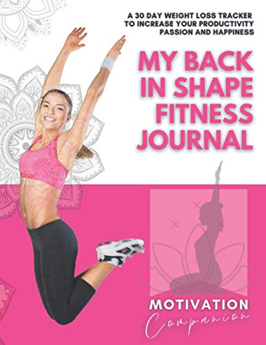 MY BACK IN SHAPE FITNESS JOURNAL: A 30 Day Weight Loss Notebook to Increase Your Productivity, Passion and Happiness | Healthy Food Planner Logbook/Tracker