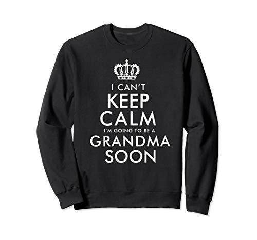 I Cant keep calm I am going to be a Grandma Soon Sweatshirt