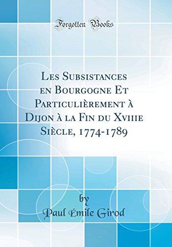 Les Subsistances en Bourgogne Et Particulièrement à Dijon à la Fin du Xviiie Siècle, 1774-1789 (Classic Reprint)