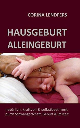 Hausgeburt - Alleingeburt: Natürlich, kraftvoll & selbstbestimmt durch Schwangerschaft, Geburt und Stillzeit