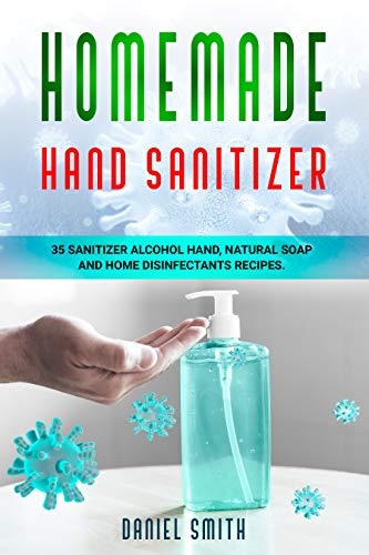 HOMEMADE HAND SANITIZER: 35 Recipes to make your own Hand Anti-bacterial, Natural Soap and Home Disinfectants (English Edition)