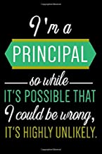 I am A Principal So While It's possible That I Could Be Wrong, It's Highly Unlikely.: 6x9 lined notebook To Write In, assistant principal gifts For Women & Men , principal funny gift idea.