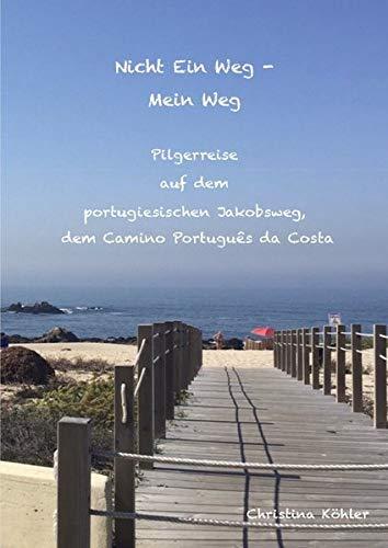 Nicht ein Weg - Mein Weg, Pilgerreise auf dem Camino Português da Costa: Der portugiesische Pilgerweg