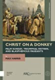 Christ on a Donkey – Palm Sunday, Triumphal Entries, and Blasphemous Pageants (Early Social Performance)