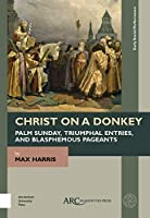 Christ on a Donkey: Palm Sunday, Triumphal Entries, and Blasphemous Pageants (Early Social Performance)