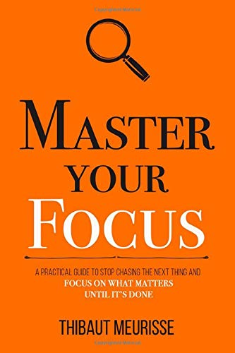Master Your Focus: A Practical Guide to Stop Chasing the Next Thing and Focus on What Matters Until It's Done (Mastery Series)