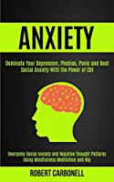 Anxiety Therapy: Dominate Your Depression, Phobias, Panic and Beat Social Anxiety With the Power of Cbt (Overcome Social Anxiety and Negative Thought Patterns Using Mindfulness Meditation and Nlp)