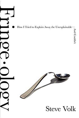 [Fringe-Ology: How I Tried to Explain Away the Unexplainable-And Couldn't] [Volk, Steve] [June, 2012]