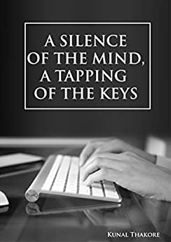 A SILENCE OF THE MIND, A TAPPING OF THE KEYS by [KUNAL THAKORE]