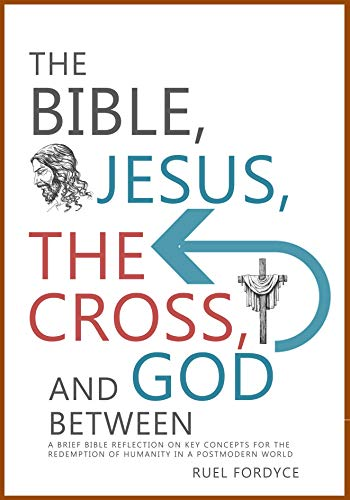 The Bible, Jesus, The Cross And God Between: A brief Bible reflection on key concepts for the redemption of humanity in a postmodern world (English Edition)