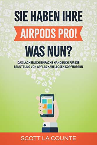 Sie haben ihre AirPods Pro! Was Nun?: Das Lächerlich Einfache Handbuch Für Die Benutzung Von Apples Kabellosen Kopfhörern