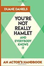 You're Not Really Hamlet - And Everybody Knows It: An Actor's Handbook