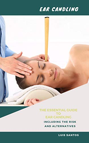 Ear Candling: The Essential Guide to Ear Candling Including the Risk and Alternatives (English Edition)