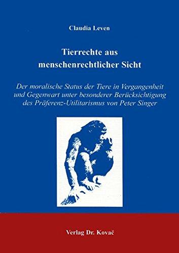 Tierrechte aus menschenrechtlicher Sicht . Der Moralische Status der Tiere in Vergangenheit und Gegenwart unter besonderer Berücksichtigung der ... / Forschungsergebnisse zur Philosophie)