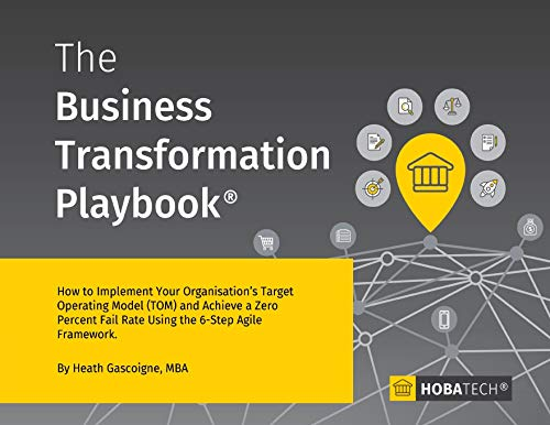 The Business Transformation Playbook: How to Implement your Organization's Target Operating Model (TOM) and Achieve a Zero percent Fail Rate Using the 6- Step Agile Framework