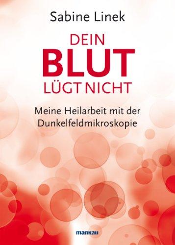Dein Blut lügt nicht: Meine Heilarbeit mit der Dunkelfeldmikroskopie
