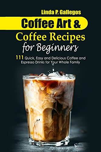Coffee Art and Coffee Recipes forBeginners: 111 Quick, Easy and Delicious Coffee and Espresso Drinks for Your Whole Family