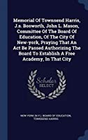 Memorial Of Townsend Harris, J.s. Bosworth, John L. Mason, Committee Of The Board Of Education, Of The City Of New-york, Praying That An Act Be Passed Authorizing The Board To Establish A Free Academy, In That City