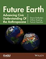 Future Earth: Advancing Civic Understanding of the Anthropocene (Geophysical Monograph Series)