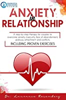 Anxiety in Relationship: A Step-by-Step Therapy for Couples to Overcome Anxiety, Insecurity, Fear of Abandonment, Jealousy, Attachment, and Conflicts. Including Proven Exercises