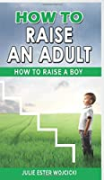 How to Raise an Adult: How to Raise a Boy, Break Free of the Overparenting Trap, Increase your Influence with The Power of Connection to Build Good Men! Prepare Your Kid for Success!
