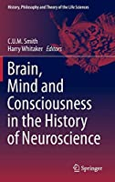 Brain, Mind and Consciousness in the History of Neuroscience (History, Philosophy and Theory of the Life Sciences, 6)