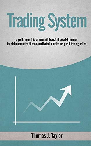 TRADING SYSTEM: La guida completa ai mercati finanziari, analisi tecnica, tecniche operative di base, oscillatori e indicatori per il trading online