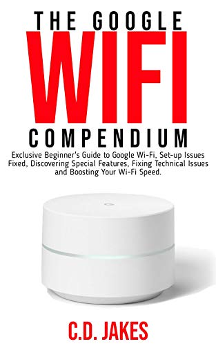 THE GOOGLE WI-FI COMPENDIUM: Exclusive Beginners' Guide to Google Wi-Fi, Set-up Issues Fixed, Discovering Special Features, Fixing Technical Issues and Boosting Your Wi-Fi speed. (English Edition)