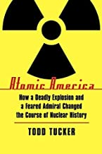 Atomic America: How a Deadly Explosion and a Feared Admiral Changed the Course of Nuclear History by Todd Tucker (2010-11-01)